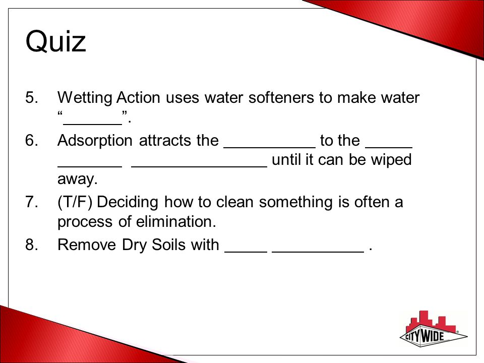 "Quiz 5.Wetting Action uses water softeners to make water """". 6.Adsorption attracts the to the until it can be wiped away. 7.(T/F) Deciding how to clea"