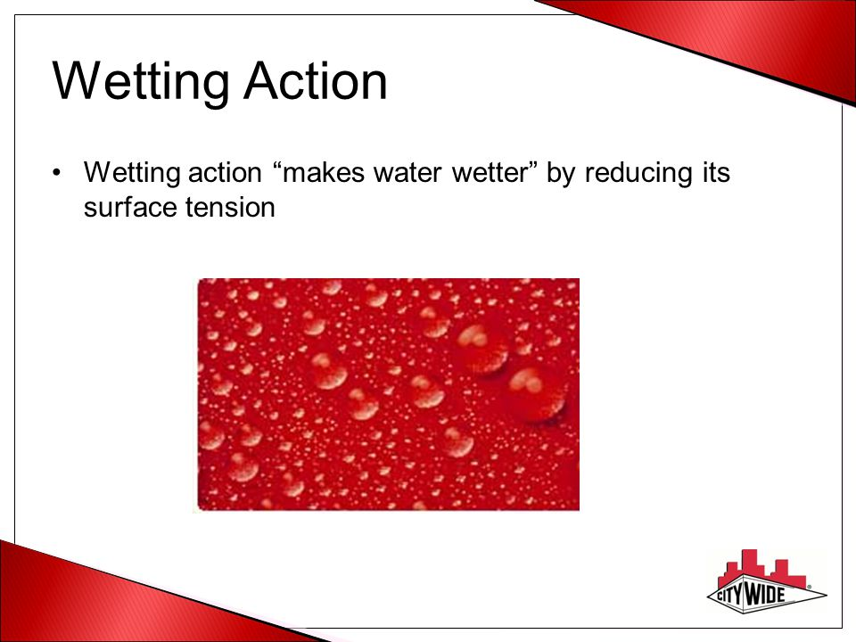 "Wetting Action Wetting action ""makes water wetter"" by reducing its surface tension"