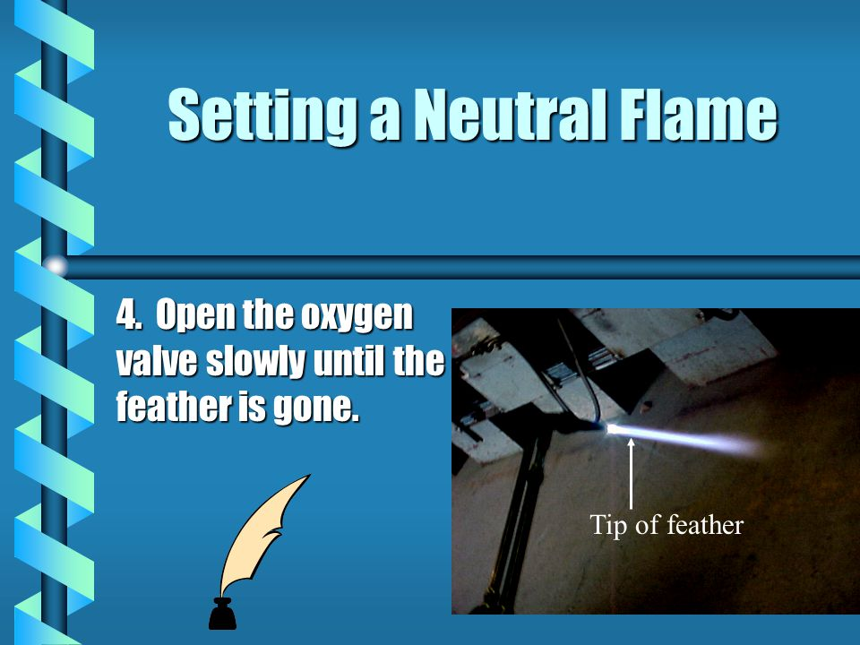 Setting a Neutral Flame 4. Open the oxygen valve slowly until the feather is gone. Tip of feather