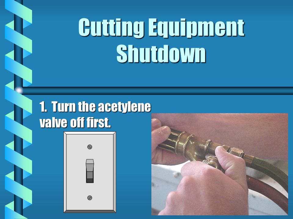 Cutting Equipment Shutdown 1. Turn the acetylene valve off first.