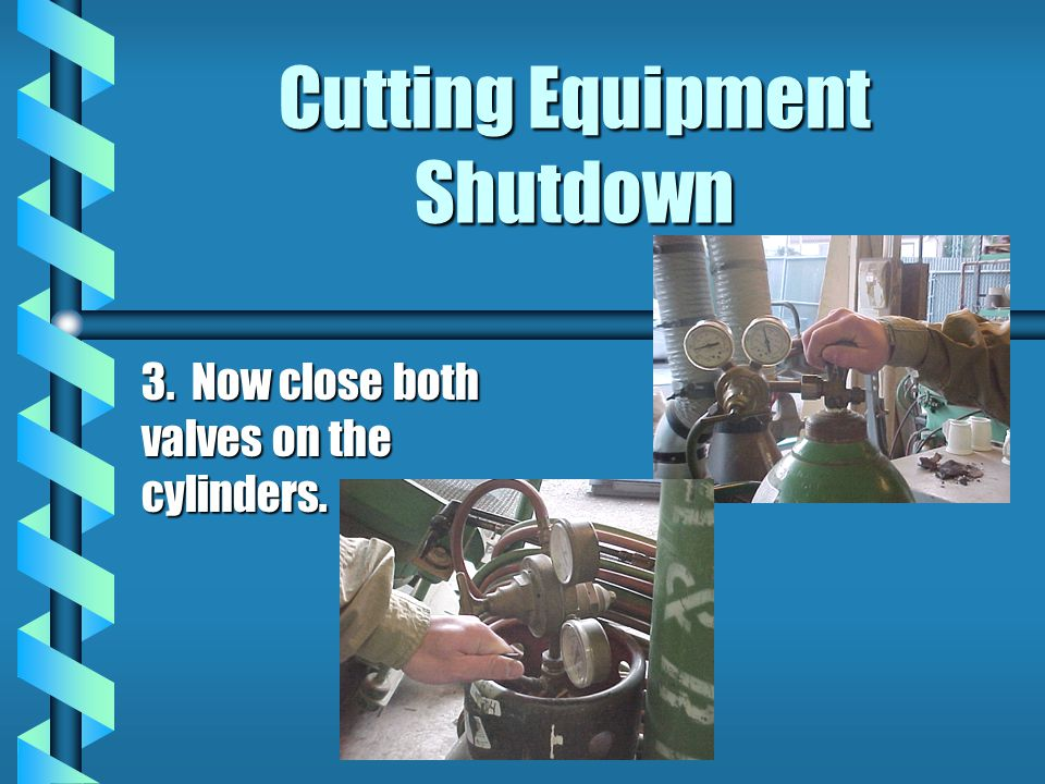Cutting Equipment Shutdown 3. Now close both valves on the cylinders.
