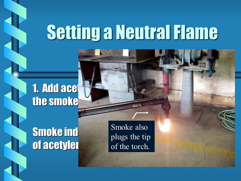 Setting a Neutral Flame 1. Add acetylene until the smoke stops. Smoke indicates lack of acetylene. Smoke also plugs the tip of the torch.
