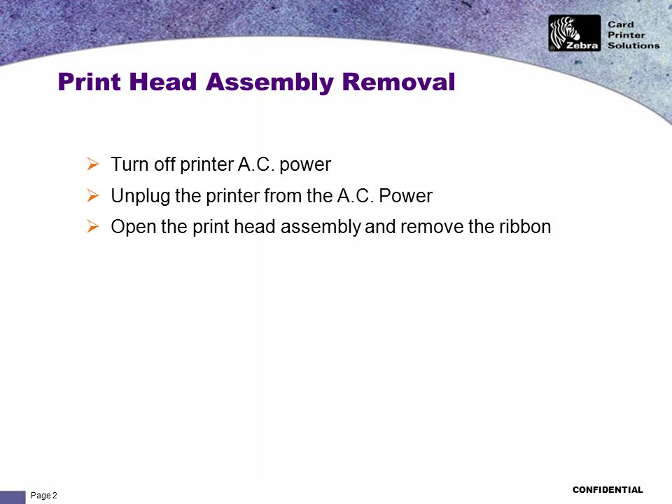Page 2 CONFIDENTIAL Print Head Assembly Removal  Turn off printer A.C. power  Unplug the printer from the A.C. Power  Open the print head assembly