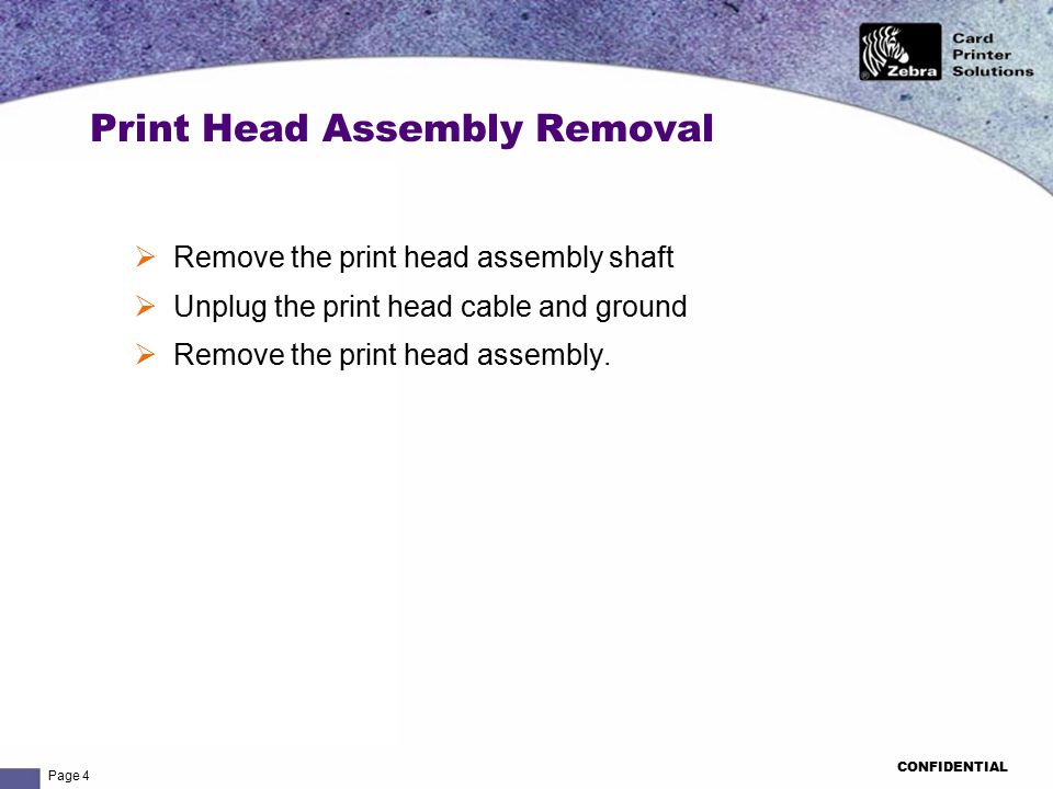 Page 4 CONFIDENTIAL  Remove the print head assembly shaft  Unplug the print head cable and ground  Remove the print head assembly.