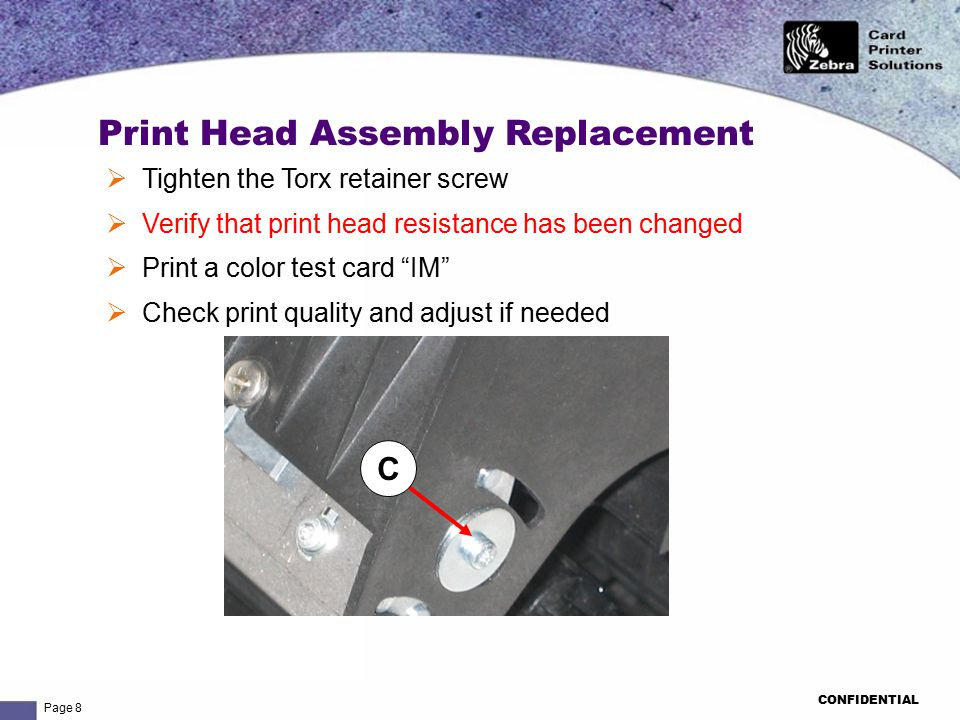 Page 8 CONFIDENTIAL Print Head Assembly Replacement C  Tighten the Torx retainer screw  Verify that print head resistance has been changed  Print a color test card IM  Check print quality and adjust if needed