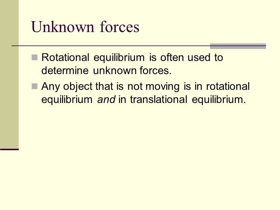 Unknown forces Rotational equilibrium is often used to determine unknown forces. Any object that is not moving is in rotational equilibrium and in tra