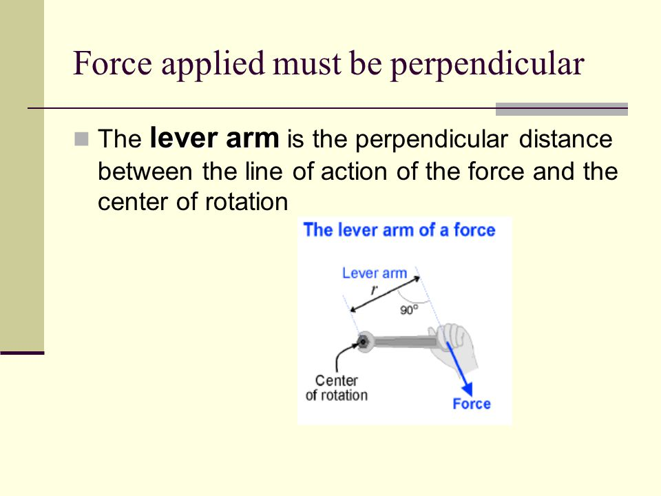 Force applied must be perpendicular lever arm The lever arm is the perpendicular distance between the line of action of the force and the center of ro