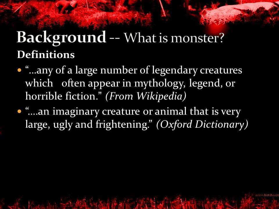 Our research focus on monster in movie which: Any creature so ugly or monstrous as to frighten people Any animal or thing huge in size Exclude: ghost, cartoons