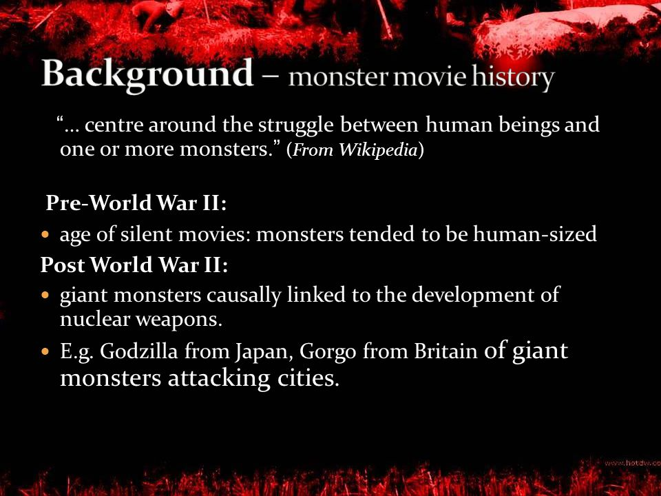 … centre around the struggle between human beings and one or more monsters. (From Wikipedia) Pre-World War II: age of silent movies: monsters tended to be human-sized Post World War II: giant monsters causally linked to the development of nuclear weapons.