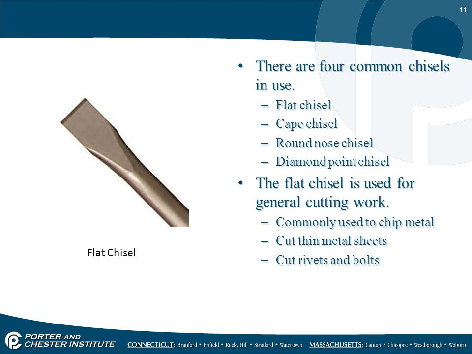 11 There are four common chisels in use. –Flat chisel –Cape chisel –Round nose chisel –Diamond point chisel The flat chisel is used for general cuttin