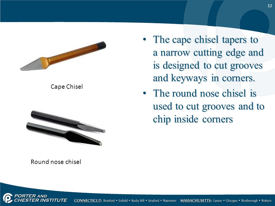 12 The cape chisel tapers to a narrow cutting edge and is designed to cut grooves and keyways in corners. The round nose chisel is used to cut grooves
