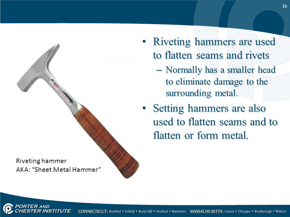16 Riveting hammers are used to flatten seams and rivets –Normally has a smaller head to eliminate damage to the surrounding metal. Setting hammers ar