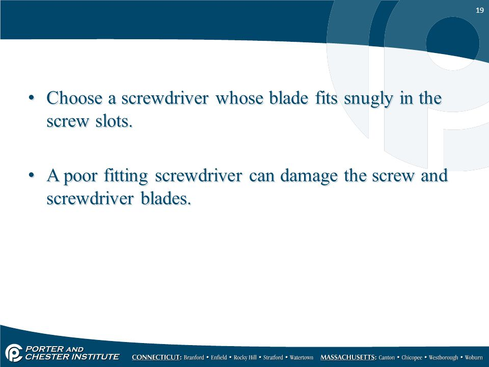 19 Choose a screwdriver whose blade fits snugly in the screw slots. A poor fitting screwdriver can damage the screw and screwdriver blades. Choose a s