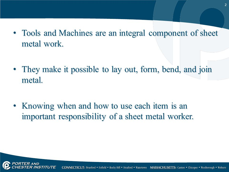 2 Tools and Machines are an integral component of sheet metal work. They make it possible to lay out, form, bend, and join metal. Knowing when and how