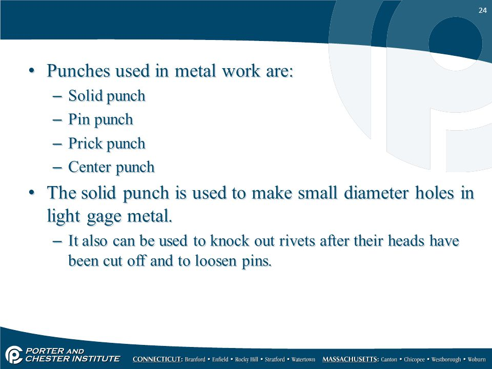 24 Punches used in metal work are: –Solid punch –Pin punch –Prick punch –Center punch The solid punch is used to make small diameter holes in light ga