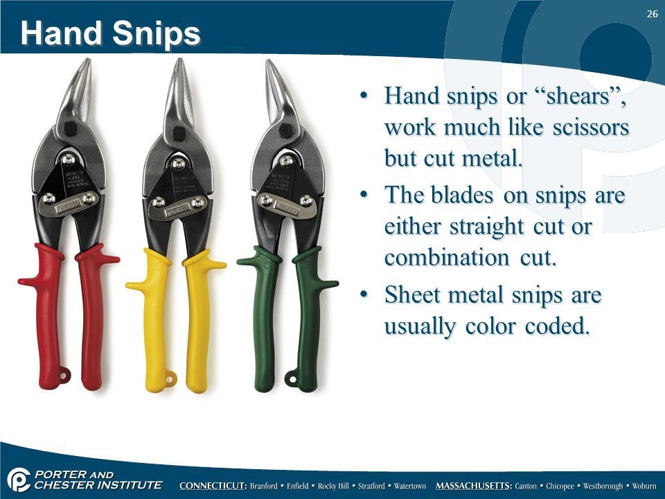 """26 Hand Snips Hand snips or """"shears"""", work much like scissors but cut metal. The blades on snips are either straight cut or combination cut. Sheet met"""