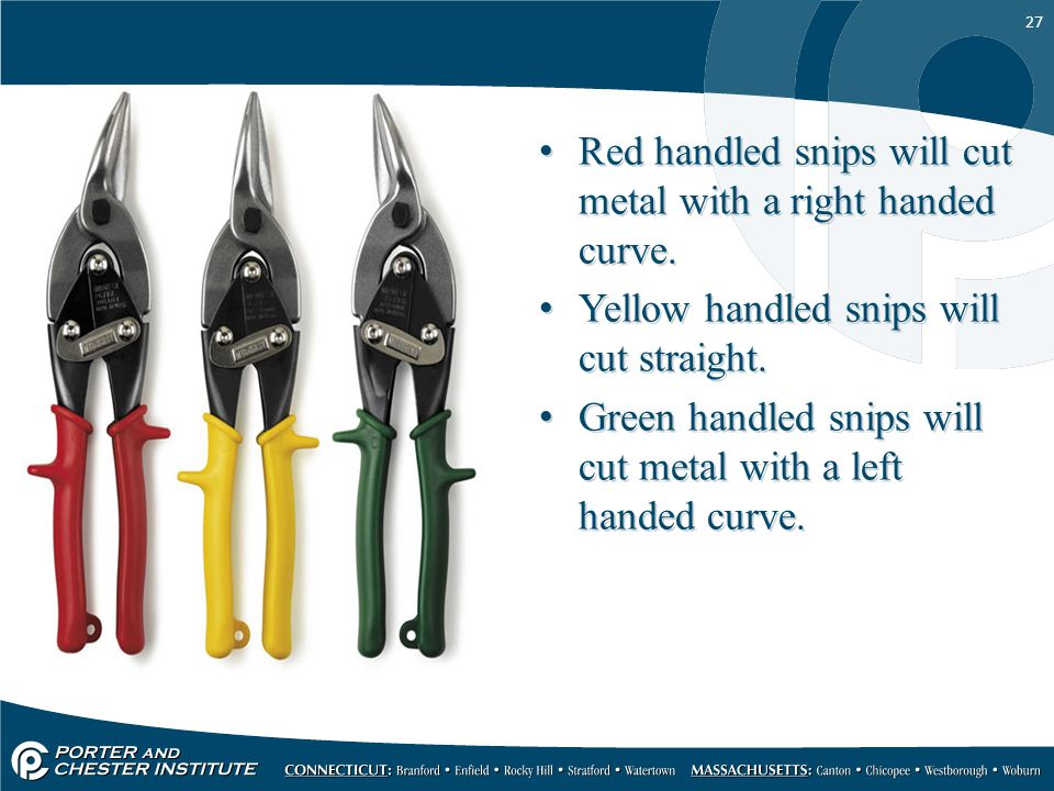 27 Red handled snips will cut metal with a right handed curve. Yellow handled snips will cut straight. Green handled snips will cut metal with a left