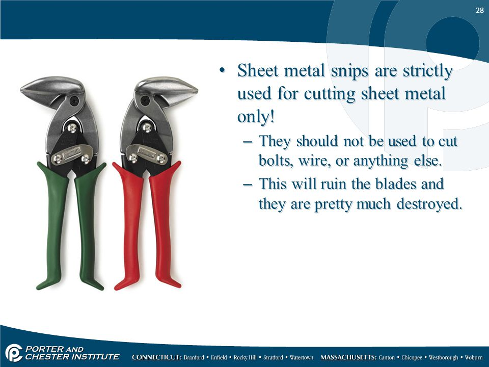 28 Sheet metal snips are strictly used for cutting sheet metal only! –They should not be used to cut bolts, wire, or anything else. –This will ruin th