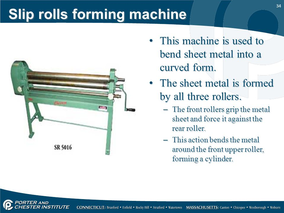 34 Slip rolls forming machine This machine is used to bend sheet metal into a curved form. The sheet metal is formed by all three rollers. –The front