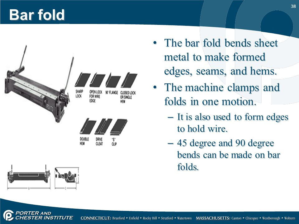 38 Bar fold The bar fold bends sheet metal to make formed edges, seams, and hems. The machine clamps and folds in one motion. –It is also used to form
