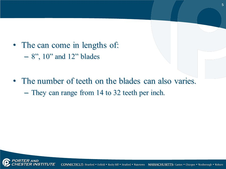 """5 The can come in lengths of: –8"""", 10"""" and 12"""" blades The number of teeth on the blades can also varies. –They can range from 14 to 32 teeth per inch."""