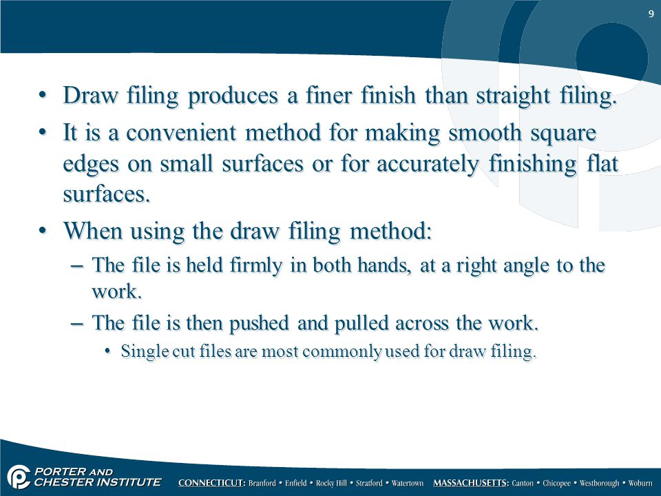 9 Draw filing produces a finer finish than straight filing. It is a convenient method for making smooth square edges on small surfaces or for accurate