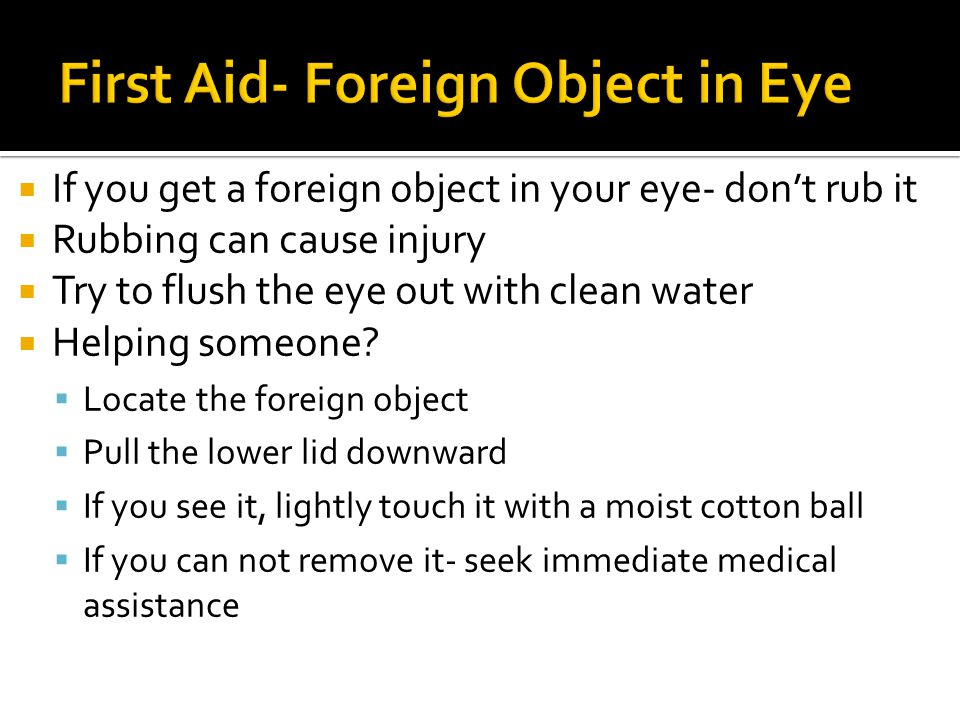  If you get a foreign object in your eye- don't rub it  Rubbing can cause injury  Try to flush the eye out with clean water  Helping someone.
