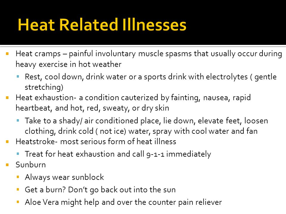  Heat cramps – painful involuntary muscle spasms that usually occur during heavy exercise in hot weather  Rest, cool down, drink water or a sports drink with electrolytes ( gentle stretching)  Heat exhaustion- a condition cauterized by fainting, nausea, rapid heartbeat, and hot, red, sweaty, or dry skin  Take to a shady/ air conditioned place, lie down, elevate feet, loosen clothing, drink cold ( not ice) water, spray with cool water and fan  Heatstroke- most serious form of heat illness  Treat for heat exhaustion and call 9-1-1 immediately  Sunburn  Always wear sunblock  Get a burn.