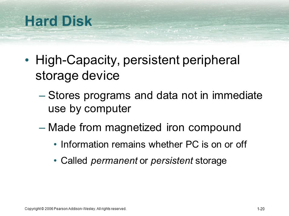 Copyright © 2006 Pearson Addison-Wesley. All rights reserved. 1-20 Hard Disk High-Capacity, persistent peripheral storage device –Stores programs and