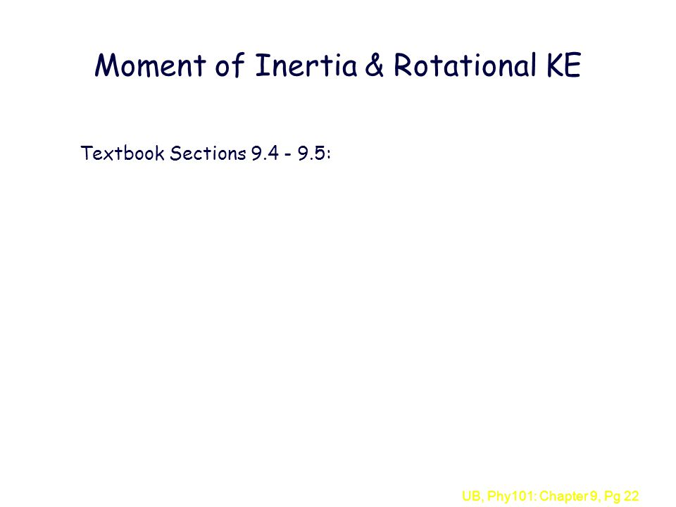 UB, Phy101: Chapter 9, Pg 22 Moment of Inertia & Rotational KE Textbook Sections 9.4 - 9.5: