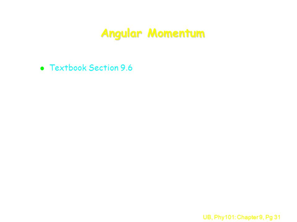 UB, Phy101: Chapter 9, Pg 31 Angular Momentum l Textbook Section 9.6