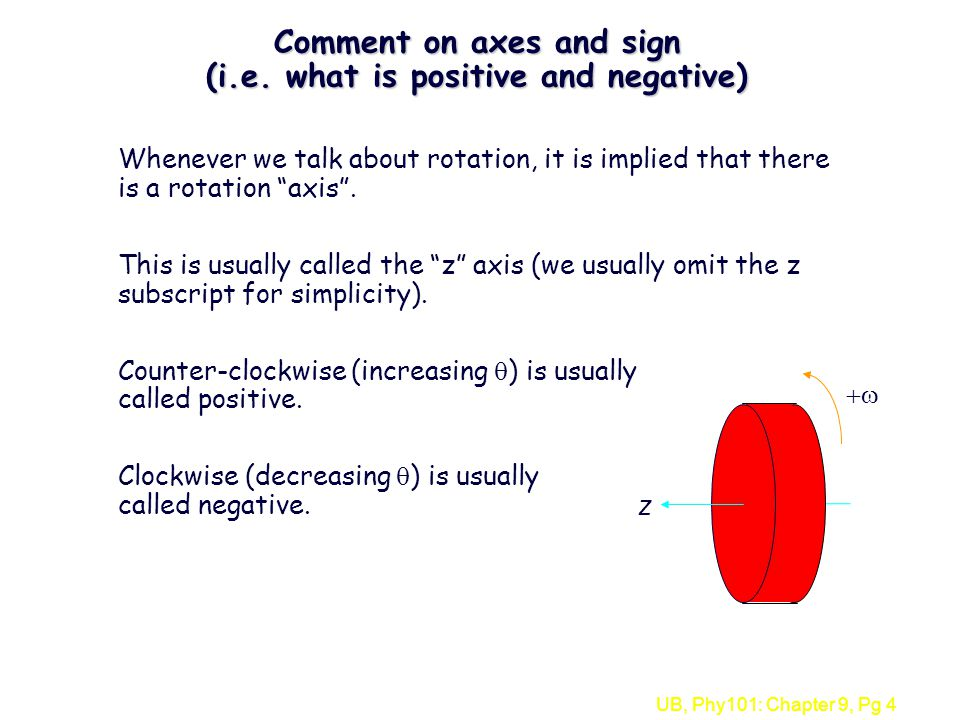 UB, Phy101: Chapter 9, Pg 4 Comment on axes and sign (i.e. what is positive and negative) Whenever we talk about rotation, it is implied that there is