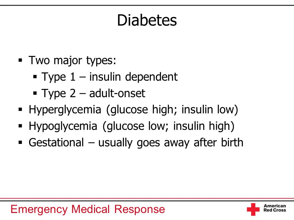Emergency Medical Response Diabetes  Two major types:  Type 1 – insulin dependent  Type 2 – adult-onset  Hyperglycemia (glucose high; insulin low)