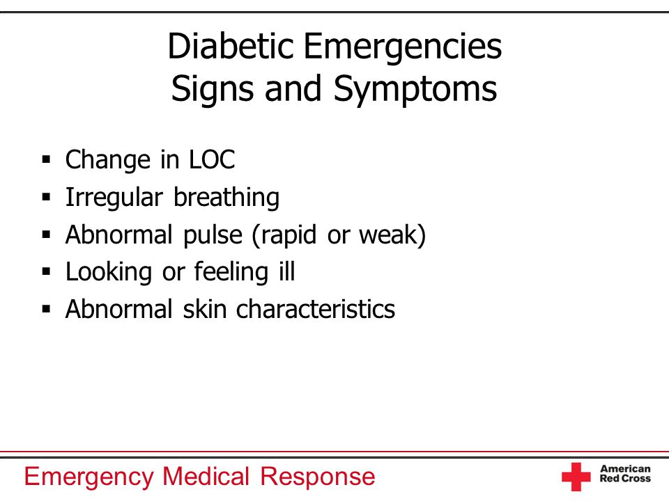 Emergency Medical Response Diabetic Emergencies Signs and Symptoms  Change in LOC  Irregular breathing  Abnormal pulse (rapid or weak)  Looking or