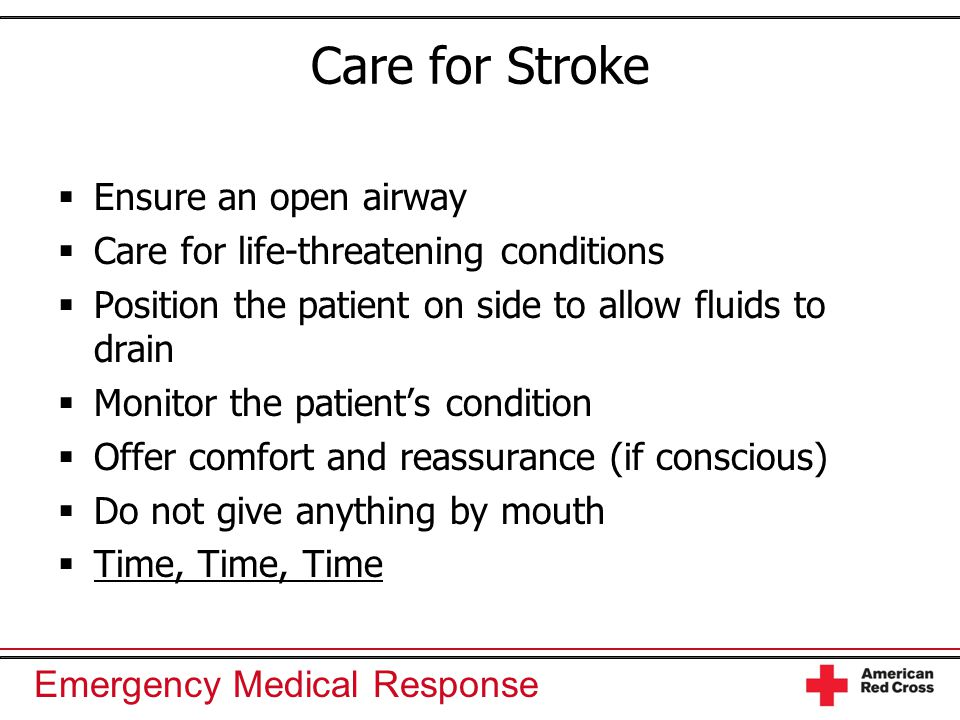 Emergency Medical Response Care for Stroke  Ensure an open airway  Care for life-threatening conditions  Position the patient on side to allow flui