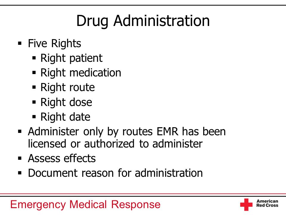 Emergency Medical Response Drug Administration  Five Rights  Right patient  Right medication  Right route  Right dose  Right date  Administer o