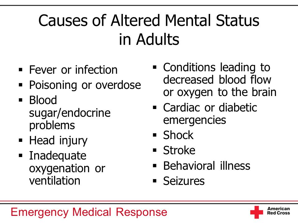Emergency Medical Response Causes of Altered Mental Status in Adults  Fever or infection  Poisoning or overdose  Blood sugar/endocrine problems  H