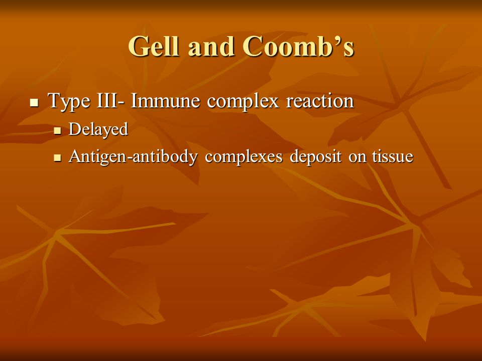 Gell and Coomb's Type III- Immune complex reaction Type III- Immune complex reaction Delayed Delayed Antigen-antibody complexes deposit on tissue Anti
