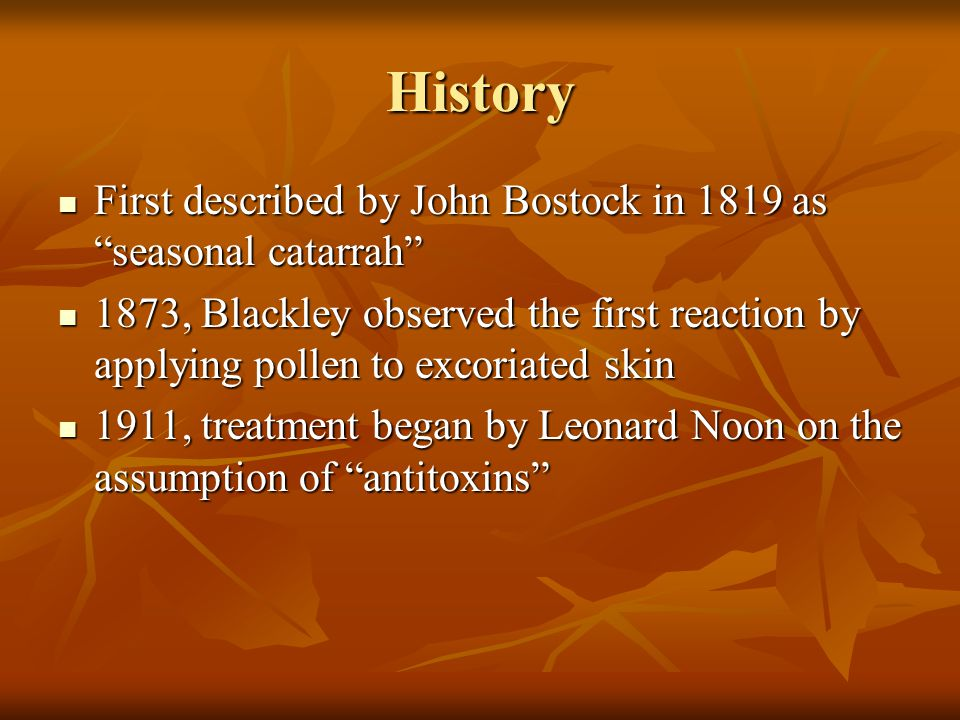 History First described by John Bostock in 1819 as seasonal catarrah First described by John Bostock in 1819 as seasonal catarrah 1873, Blackley observed the first reaction by applying pollen to excoriated skin 1873, Blackley observed the first reaction by applying pollen to excoriated skin 1911, treatment began by Leonard Noon on the assumption of antitoxins 1911, treatment began by Leonard Noon on the assumption of antitoxins