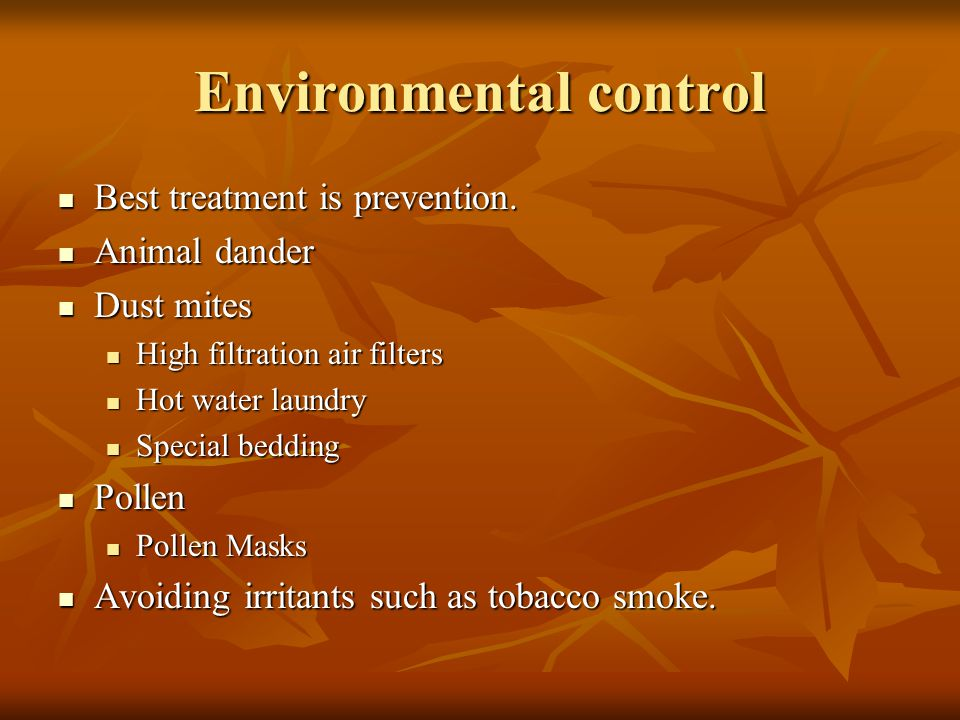 Environmental control Best treatment is prevention. Best treatment is prevention. Animal dander Animal dander Dust mites Dust mites High filtration ai