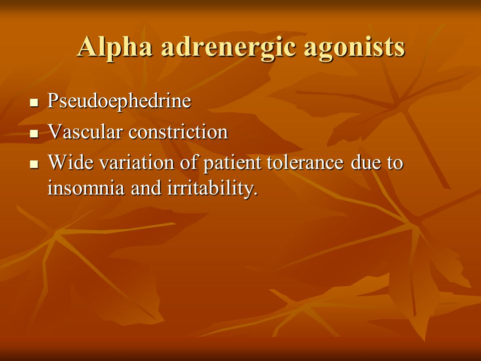Alpha adrenergic agonists Pseudoephedrine Pseudoephedrine Vascular constriction Vascular constriction Wide variation of patient tolerance due to insomnia and irritability.