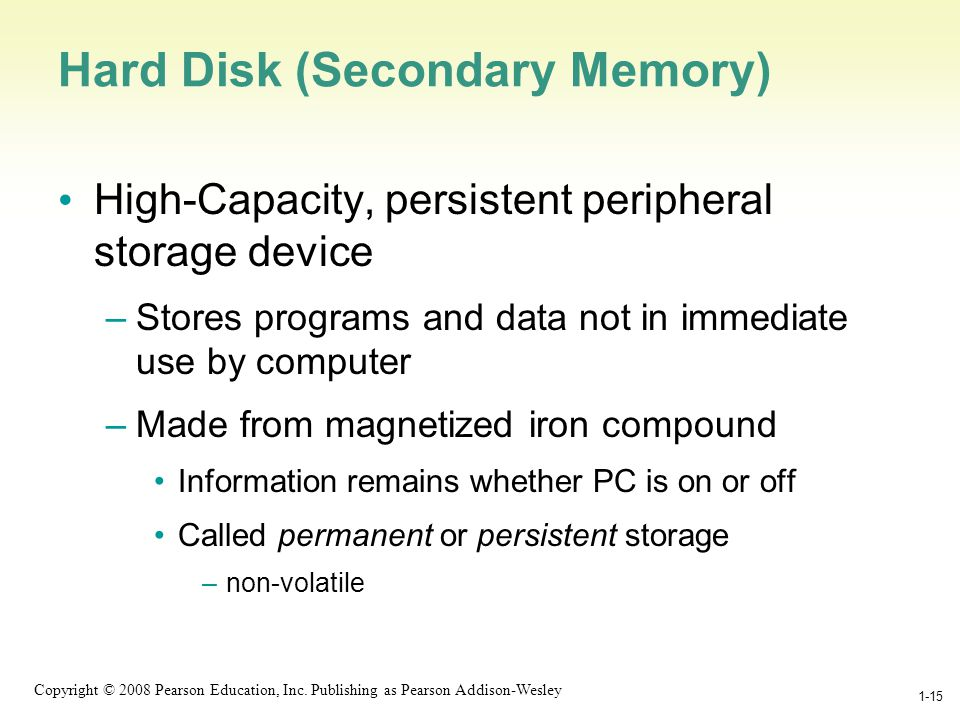 1-15 Copyright © 2008 Pearson Education, Inc. Publishing as Pearson Addison-Wesley 1-15 Hard Disk (Secondary Memory) High-Capacity, persistent periphe