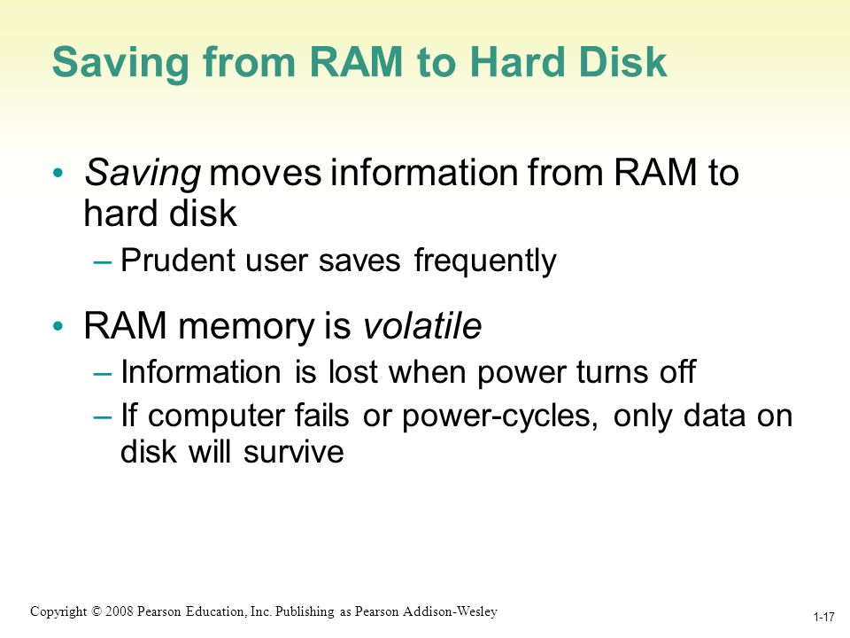 1-17 Copyright © 2008 Pearson Education, Inc. Publishing as Pearson Addison-Wesley 1-17 Saving from RAM to Hard Disk Saving moves information from RAM