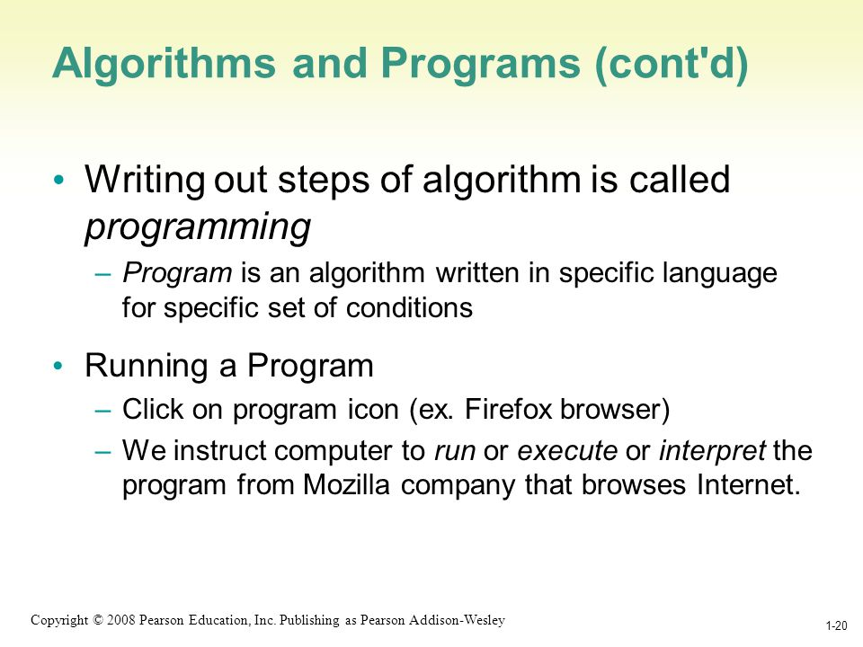 1-20 Copyright © 2008 Pearson Education, Inc. Publishing as Pearson Addison-Wesley 1-20 Algorithms and Programs (cont'd) Writing out steps of algorith
