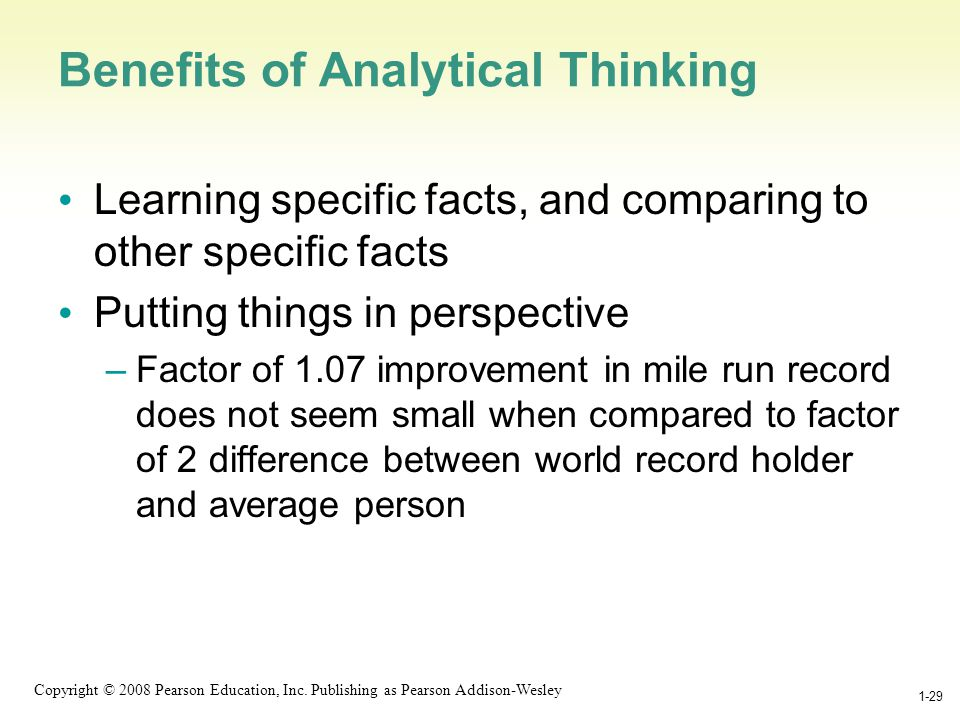1-29 Copyright © 2008 Pearson Education, Inc. Publishing as Pearson Addison-Wesley 1-29 Benefits of Analytical Thinking Learning specific facts, and c
