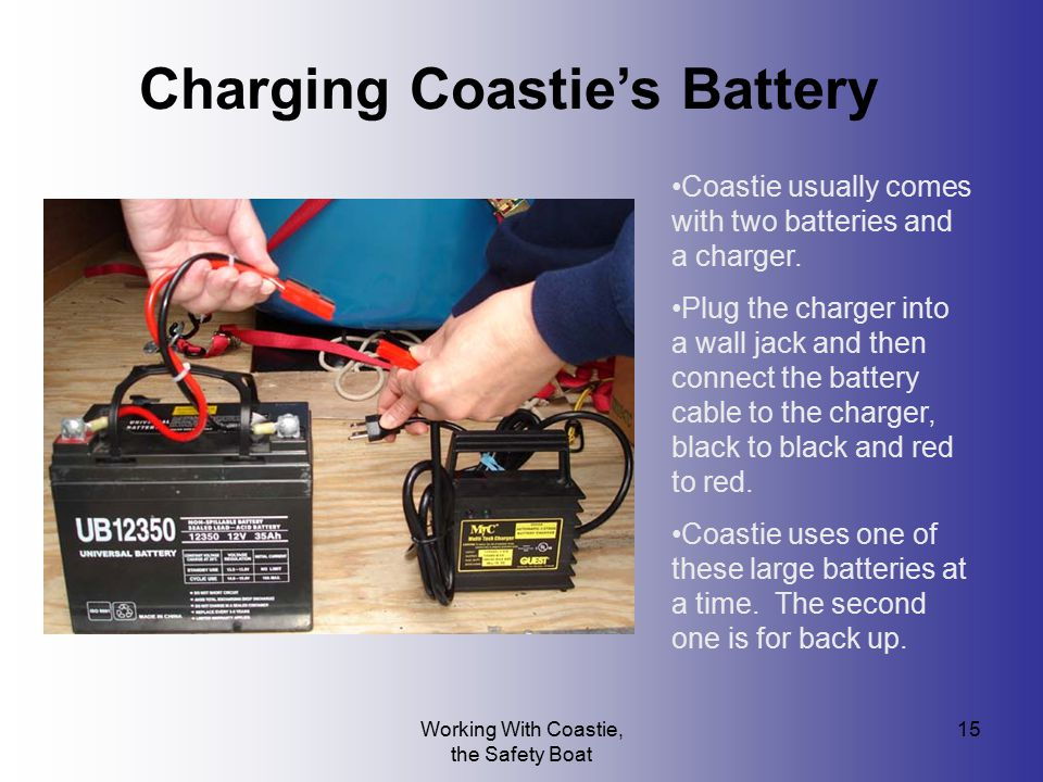 Working With Coastie, the Safety Boat 15 Charging Coastie's Battery Coastie usually comes with two batteries and a charger. Plug the charger into a wa