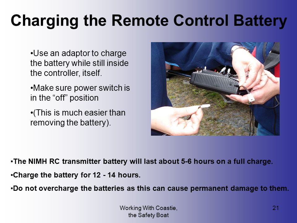Working With Coastie, the Safety Boat 21 The NIMH RC transmitter battery will last about 5-6 hours on a full charge. Charge the battery for 12 - 14 ho