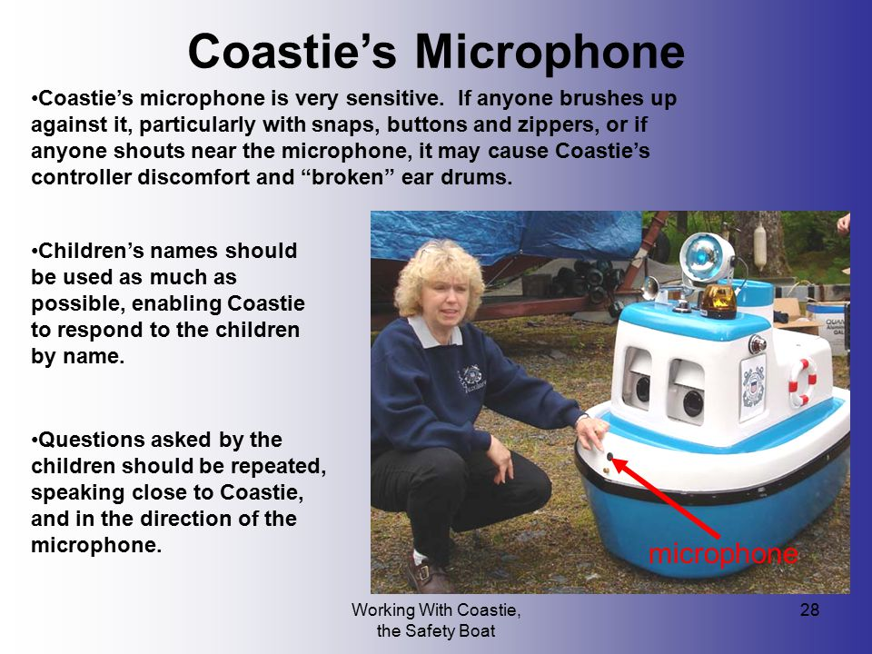 Working With Coastie, the Safety Boat 28 Coastie's Microphone Coastie's microphone is very sensitive. If anyone brushes up against it, particularly wi
