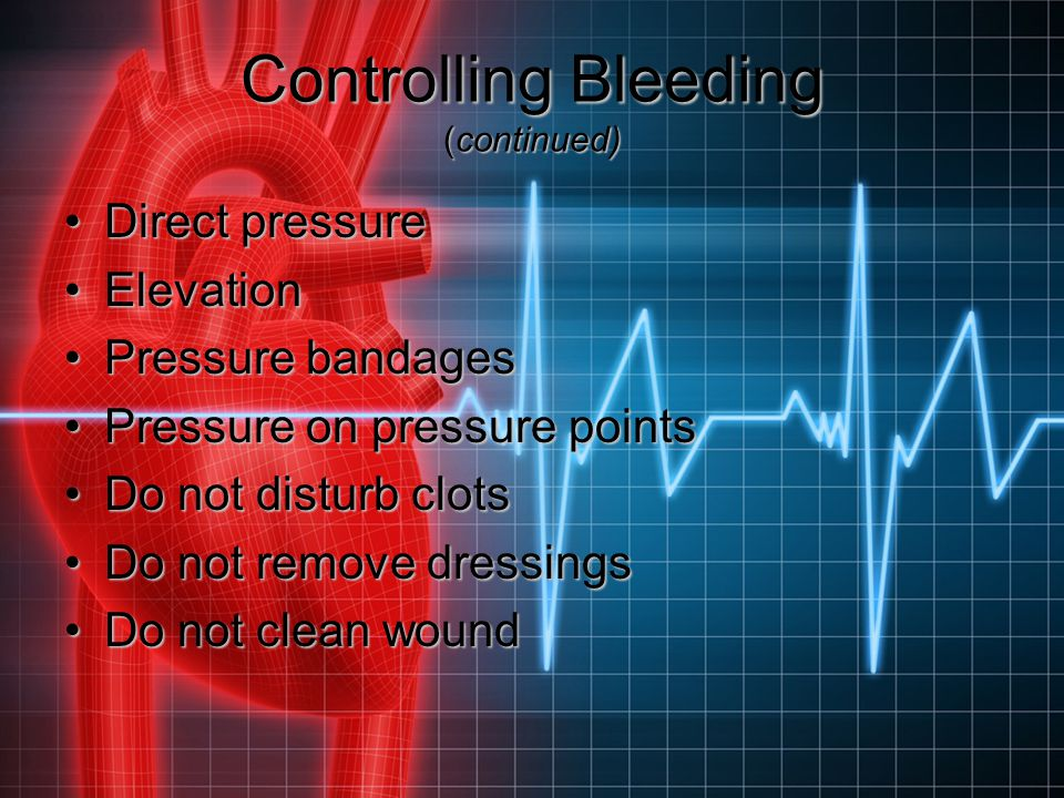 Controlling Bleeding (continued) Direct pressureDirect pressure ElevationElevation Pressure bandagesPressure bandages Pressure on pressure pointsPress