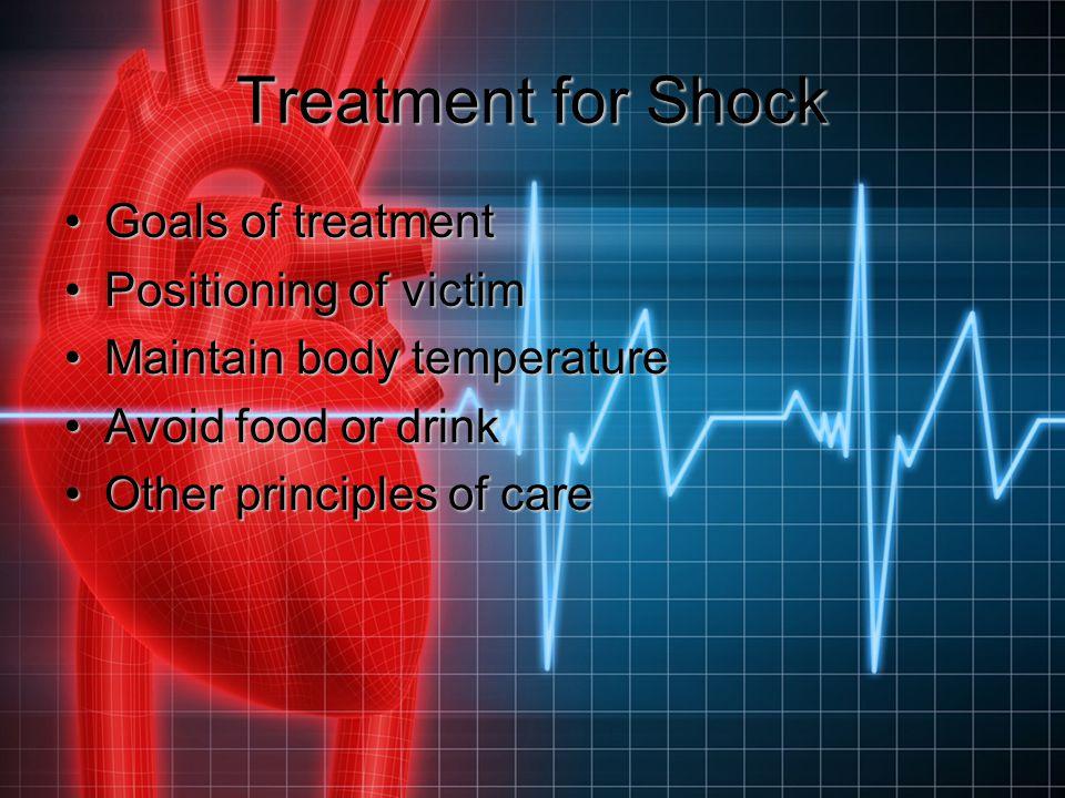 Treatment for Shock Goals of treatmentGoals of treatment Positioning of victimPositioning of victim Maintain body temperatureMaintain body temperature